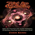 Third Eye Meditation: Open the Third Eye with Guided Meditation, Mindfulness Exercises, and Relaxation Music Speech by Zhen Kung Narrated by Lloyd Rosentall