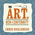 The Art of Non-Conformity: Set Your Own Rules, Live the Life You Want, and Change the World Audiobook by Chris Guillebeau Narrated by Dan John Miller