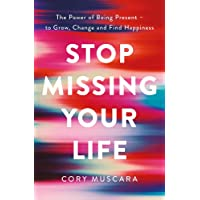 Stop Missing Your Life: The Power of Being Present – to Grow, Change and Find Happiness