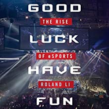 Good Luck Have Fun: The Rise of eSports Audiobook by Roland Li Narrated by Alexander Cendese