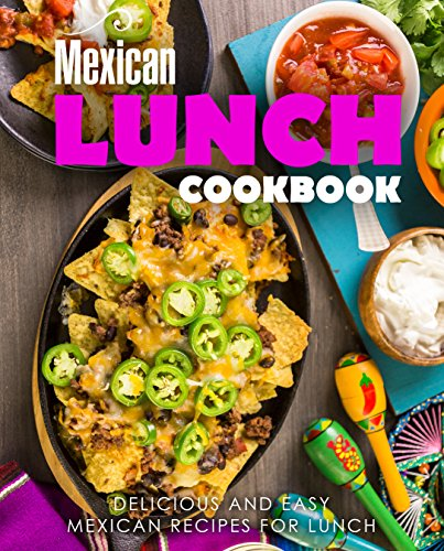 Mexican Lunch Cookbook: Delicious and Easy Mexican Recipes for Lunch (2nd Edition) by BookSumo Press