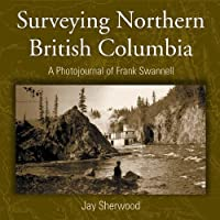 Surveying Northern British Columbia: A Photo Journal of Frank Swannell