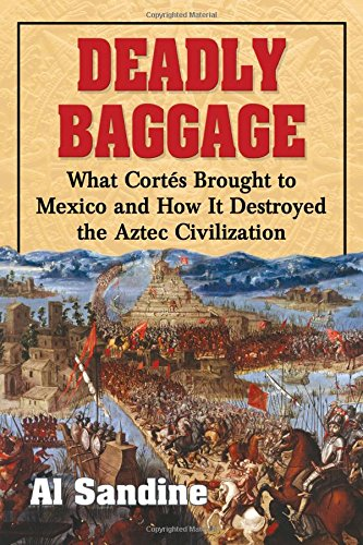 Deadly Baggage: What Cortes Brought to Mexico and How It Destroyed the Aztec Civilization