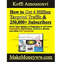 How to Get 4 Million Targeted Traffic &  250,000+ Subscribers: (Grow Your Visitors & Followers to Your Website and Social Media Page to 1 to 4 million with 1 or 2 years)