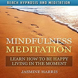 Mindfulness Meditation: Learn How to Be Happy Living in the Moment with Beach Hypnosis and Meditation