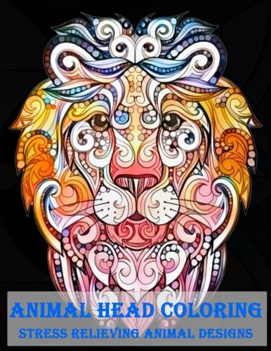 Animal Head Coloring Stress Relieving Animal designs: Animal Mandala Designs and Stress Relieving Patterns for Anger Release, Adult Relaxation, and Zen (Mandala Animals) (Volume 2)