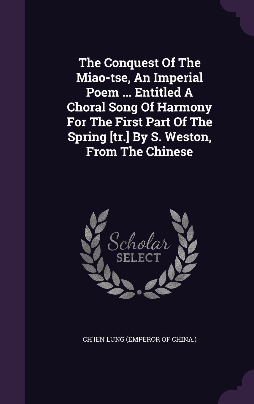 The Conquest Of The Miao-tse, An Imperial Poem ... Entitled A Choral Song Of Harmony For The First Part Of The Spring [tr.] By S. Weston, From The Chinese PDF