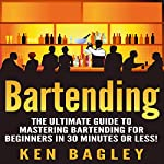 Bartending: The Ultimate Guide to Mastering Bartending for Beginners in 30 Minutes or Less | Ken Bagley