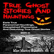 True Ghost Stories and Hauntings: Eerie True Paranormal Hauntings, Unexplained Phenomena And Disturbing True Ghost Stories Audiobook by Max Mason Hunter Narrated by Chris Chappell