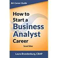 How to Start a Business Analyst Career: The handbook to apply business analysis techniques,  select requirements training, and explore job roles ... career (Business Analyst Career Guide)