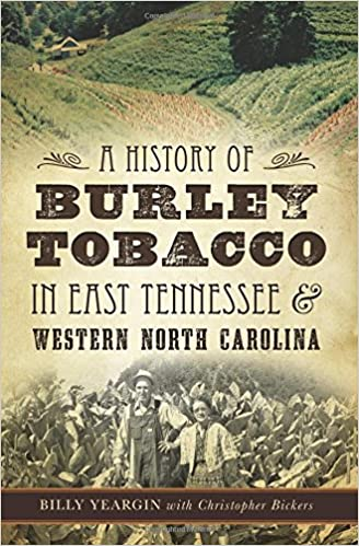 A history of burley tobacco in east tennessee western north a history of burley tobacco in east tennessee western north carolina billy yeargin christopher bickers 9781626199606 amazon books sciox Image collections