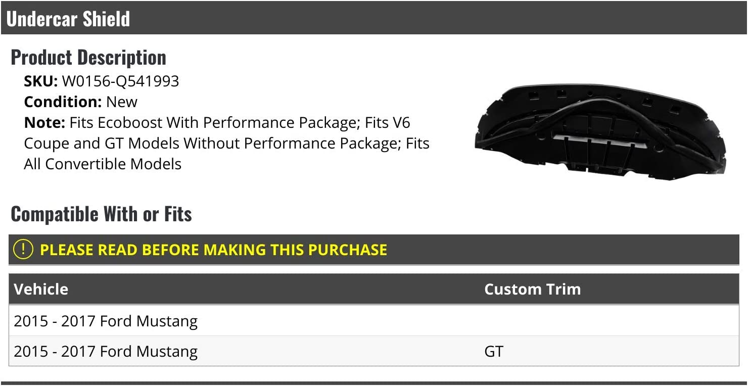 Fits V6 Coupe and GT Models without Performance Package Compatible with 2015-2017 Ford Mustang Fits Ecoboost with Performance Package Fits all Convertible Models Lower Undercar Engine Shield