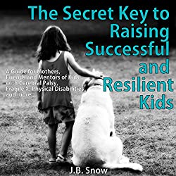 The Secret Key to Raising Successful and Resilient Kids: A Guide for Mothers, Friends, and Mentors of Kids with Cerebral Palsy, Fragile X, Physical Disabilities, and More