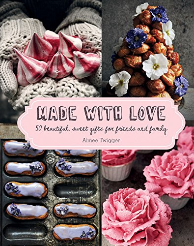 Made with Love: 50 Beautiful, Sweet Gifts for Friends and Family by Aimee Twigger