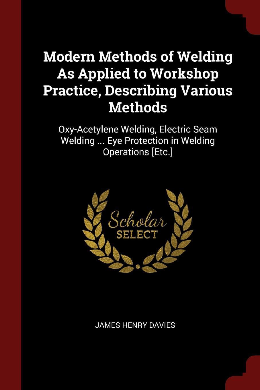 Modern Methods of Welding as Applied to Workshop Practice, Describing Various Methods: Oxy-Acetylene Welding, Electric Seam Welding … Eye Protection in Welding Operations [etc.]