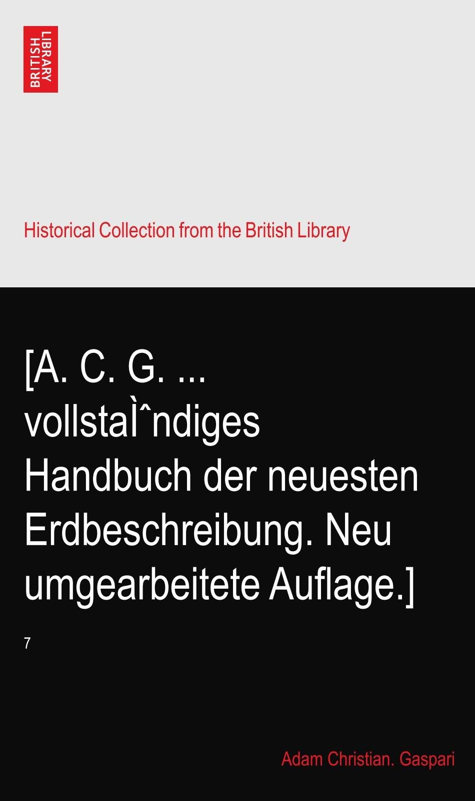 Download [A. C. G. ... vollständiges Handbuch der neuesten Erdbeschreibung. Neu umgearbeitete Auflage.]: 7 pdf epub