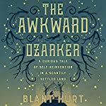 The Awkward Ozarker: A Curious Tale of Self-Reinvention in a Scantily Settled Land | Blant Hurt