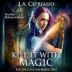 Kill It with Magic: The Lillim Callina Chronicles, Book 1 | J. A. Cipriano