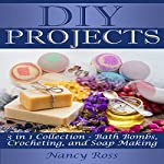 DIY Projects, 3 in 1 Collection: Bath Bombs, Crocheting, and Soap Making | Nancy Ross