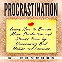 Procrastination: Learn How to Become More Productive and Stress Free by Overcoming Bad Habits and Laziness Audiobook by K. Connors Narrated by Erin C Gray