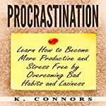 Procrastination: Learn How to Become More Productive and Stress Free by Overcoming Bad Habits and Laziness | K. Connors