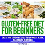 Gluten-Free Diet for Beginners: Create Your Gluten-Free Lifestyle for Vibrant Health, Wellness and Weight Loss | Kira Novac