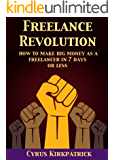 Freelance Revolution: How to Make Big Money as a Freelancer in 7 Days or Less (Cyrus Kirkpatrick Lifestyle Design Book 11)