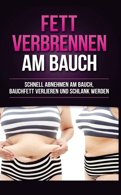 Fett verbrennen am Bauch: Schnell abnehmen am Bauch, Bauchfett verlieren und schlank werden (Fett Weg am Bauch, Fettverbrennung, Abnehmen für Frauen, Abnehmen ohne Sport, Gesund abnehmen)
