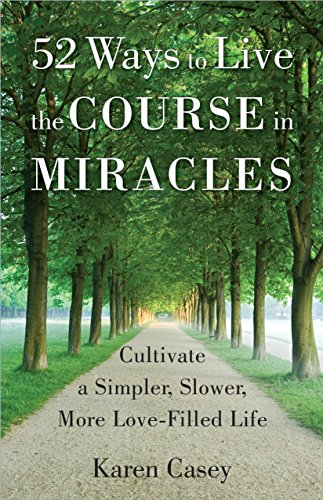 52 Ways to Live the Course in Miracles: Cultivate a Simpler, Slower, More Love-Filled Life cover