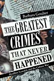 The Greatest Crimes That Never Happened, Barbara Goulter, 1478262176