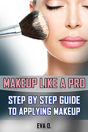 Makeup Like a Pro: Step by Step Guide To Applying Makeup (Makeup; Skin Care; Beauty Tips; Makeup Techniques; Makeup Tips and Tricks)