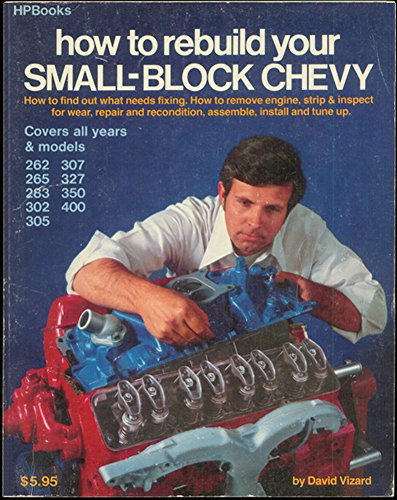 How To Rebuild Your Small-block Chevy - Covers All Years & Models 262, 265, 283, 302, 305, 307, 327, 350, - Small Block Chevy Rebuild