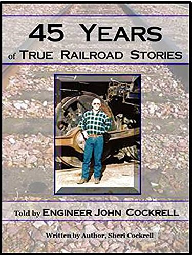 (45 YEARS OF TRUE RAILROAD STORIES: Told by Engineer John Cockrell)