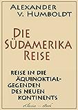 Alexander von Humboldt: Die Südamerika-Reise (Einzige von A. v. Humboldt autorisierte deutsche Ausgabe): Originaltitel: Reise in die Äquinoktial-Gegenden des Neuen Kontinents (German Edition)
