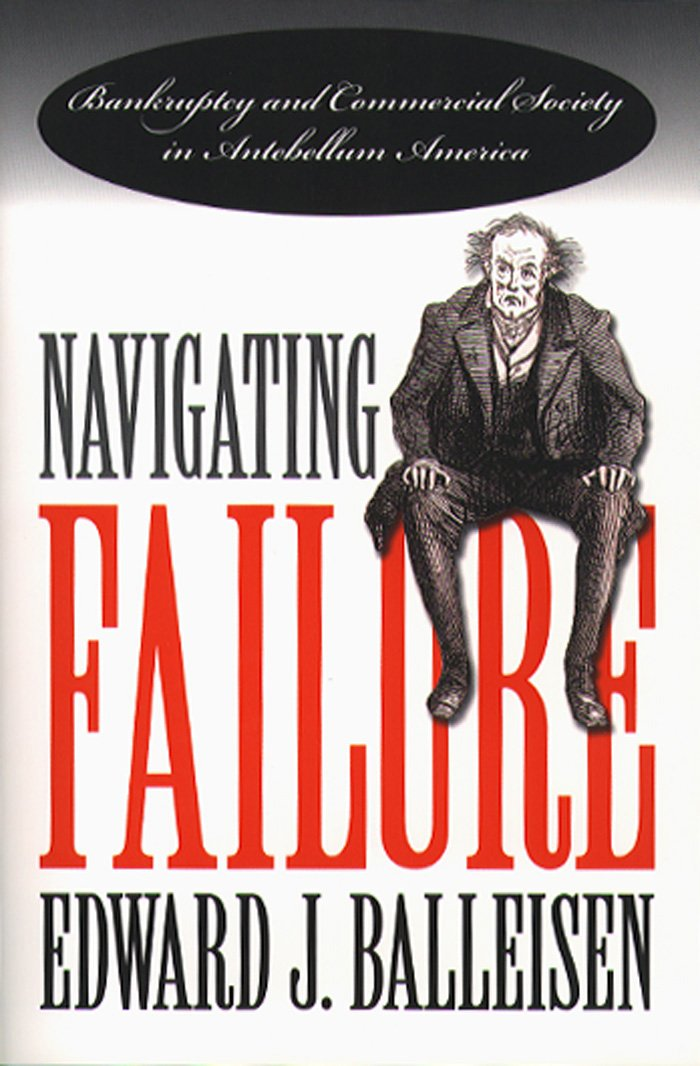 Navigating Failure  Bankruptcy And Commercial Society In Antebellum America  The Luther H. Hodges Jr. And Luther H. Hodges Sr. Series On Business Entrepreneurship ... And Public Policy   English Edition