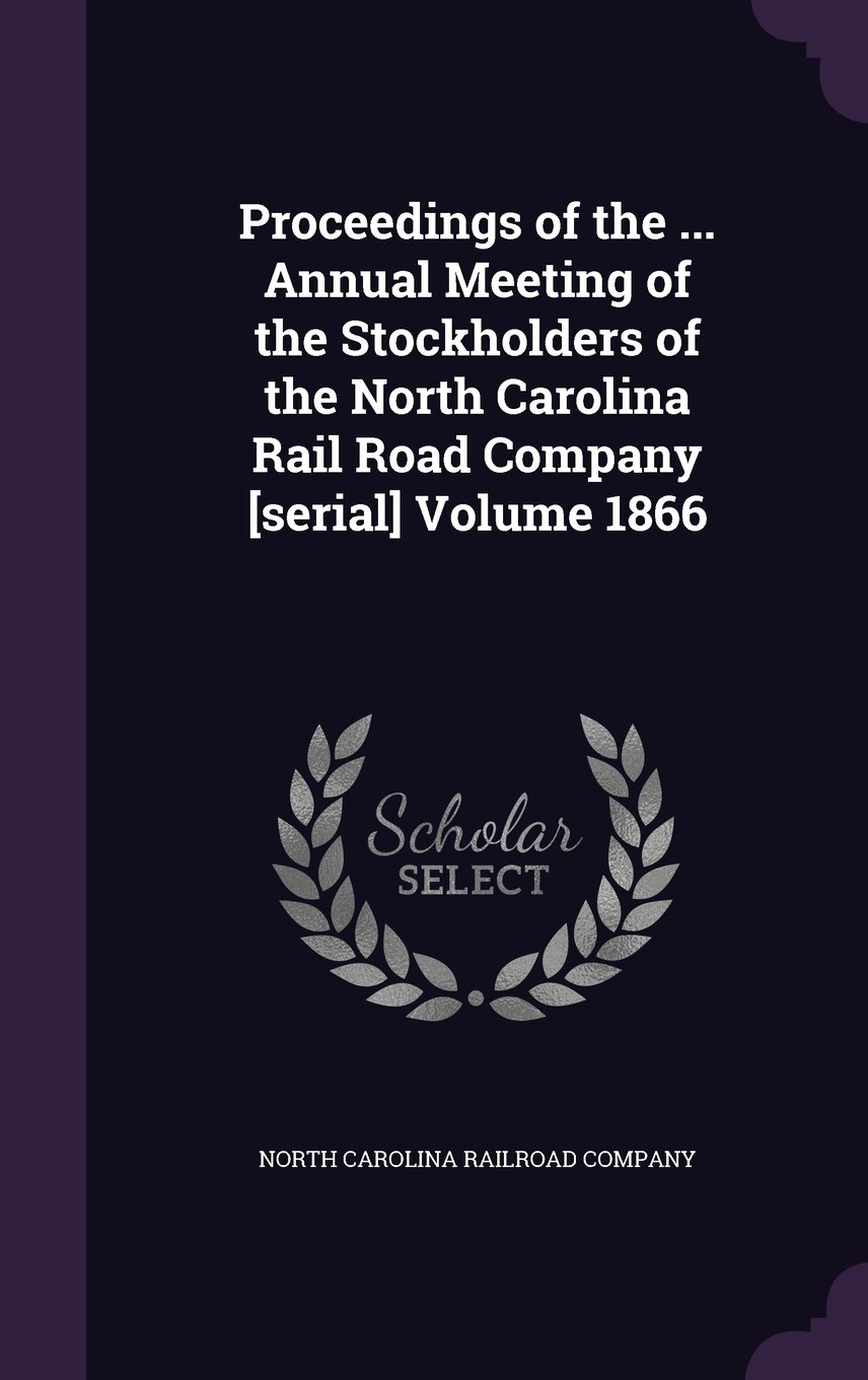Read Online Proceedings of the ... Annual Meeting of the Stockholders of the North Carolina Rail Road Company [Serial] Volume 1866 pdf epub