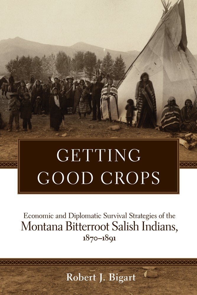 Read Online Getting Good Crops: Economic and Diplomatic Survival Strategies of the  Montana Bitterroot Salish Indians, 1870–1891 (Civilization of the American Indian (Hardcover)) PDF