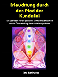 Erleuchtung durch den Pfad der Kundalini: Ein Leitfaden für ein positives spirituelles Erwachen und die Überwindung des Kundalini-Syndroms