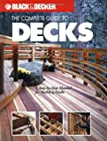 The Complete Guide to Decks : A Step-by-Step Manual for Building Decks (Black & Decker Complete Guide)