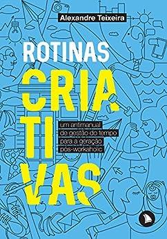 Rotinas criativas: Um antimanual de gestão do tempo para a geração pós-workaholic por [Teixeira, Alexandre]