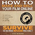 How to Make and Sell Your Film Online and Survive the Hollywood Implosion While Doing It: No festivals. No distributors. No budget. No problem. Audiobook by Scott McMahon Narrated by Scott McMahon