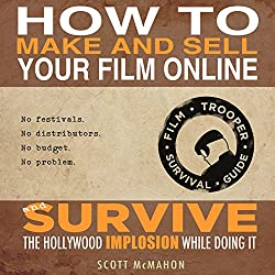 How to Make and Sell Your Film Online and Survive the Hollywood Implosion While Doing It