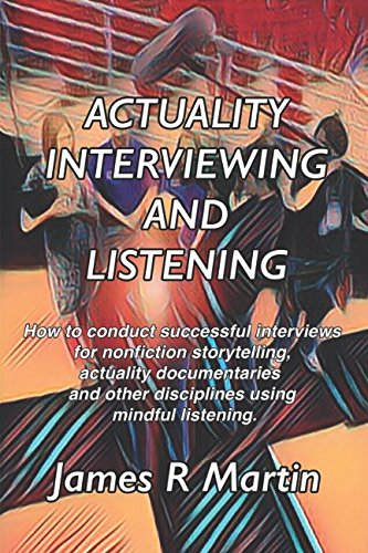 Actuality Interviewing and Listening: How to conduct successful interviews for nonfiction storytelling, actuality documentaries and other disciplines ... (Documentary and Nonfiction Storytelling)