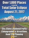 Over 1,000 Places to see the Total Solar Eclipse August 21, 2017: City, State & National Parks, Campgrounds & Attractions, Road Trip Planning