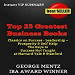 Top 25 Greatest Business Books: Classics on Success, Leadership, Prosperity, & Self Help: The Keys to Success Not Taught at Harvard, Yale, & Stanford Business Schools - Summary & Analysis | George Mentz