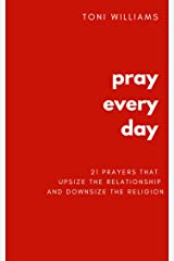 Pray Every Day: 21 Prayers That Upsize the Relationship & Downsize the Religion Kindle Edition