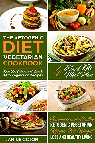 The Ketogenic Diet Vegetarian Cookbook: Flavorable and Healthy Ketogenic Vegetarian Recipes For Weight Loss and Healthy Living - 4 Week Keto Meal Plan - Over 60 Delicious Keto Vegetarian Recipes by Janine Colon