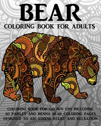 Bear Coloring Book For Adults: Coloring Book For Grown Ups Including 40 Paisley And Henna Bear Coloring Pages Designed To Aid Stress Relief And Relaxation (Paisley Bear)