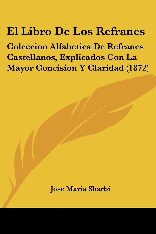 El Libro de Los Refranes: Coleccion Alfabetica de Refranes Castellanos,  Explicados Con La Mayor Concision y Claridad 1872: Amazon.es: Jose Maria  Sbarbi: ...