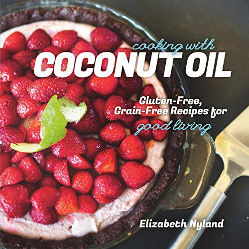 Cooking with Coconut Oil: Gluten-Free, Grain-Free Recipes for Good Living by Elizabeth Nyland
